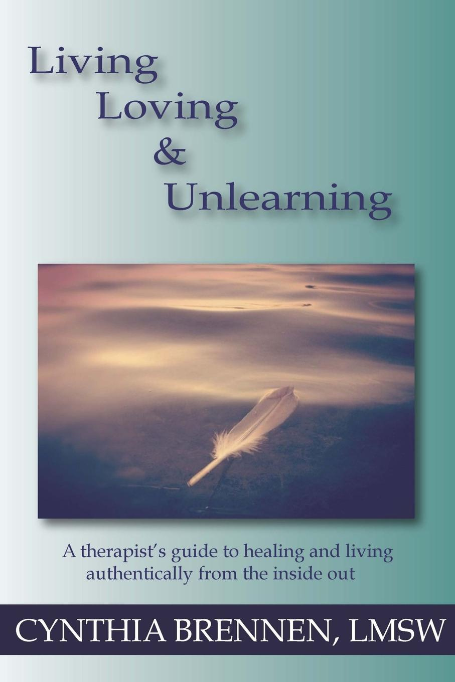 Cynthia Brennen Living, Loving . Unlearning. A therapist.s guide to healing and living authentically from the inside out kevin r foley iwawo discovering and loving your life journey