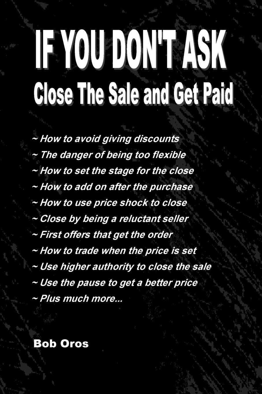 Bob Oros If You Don.t Ask. Close the Sale and Get Paid ask it