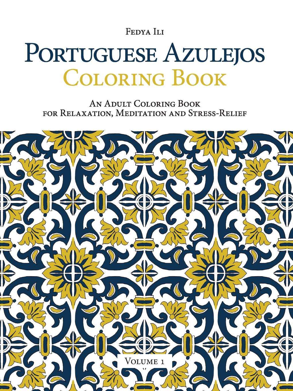 Fedya Ili Portuguese Azulejos Coloring Book. An Adult Coloring Book for Relaxation, Meditation and Stress-Relief (Volume 1) 1 pc secret garden adult coloring book 96 pages 18 5 18 5cm designs stress relief coloring book garden designs mandalas