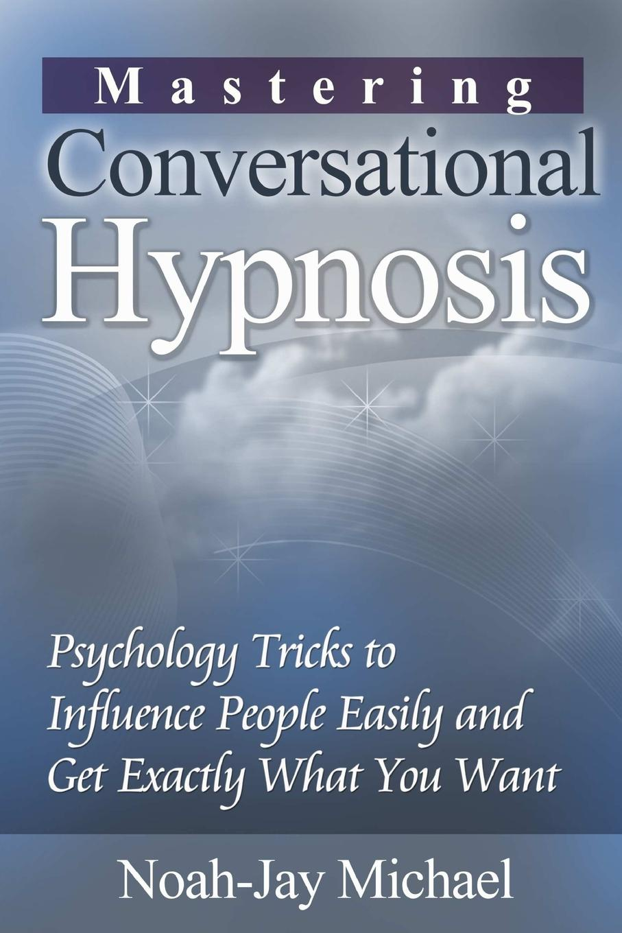 Фото - Noah-Jay Michael Mastering Conversational Hypnosis. Psychology Tricks to Influence People Easily and Get Exactly What You Want philip hesketh how to persuade and influence people completely revised and updated edition of life s a game so fix the odds powerful techniques to get your own way more often
