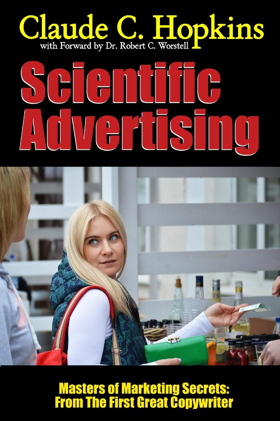 Dr. Robert C. Worstell, Claude C. Hopkins Scientific Advertising - Masters of Marketing Secrets. From the First Great Copywriter dr robert c worstell elmer wheeler tested sentences that sell masters of marketing secrets why the sizzle sells the steak