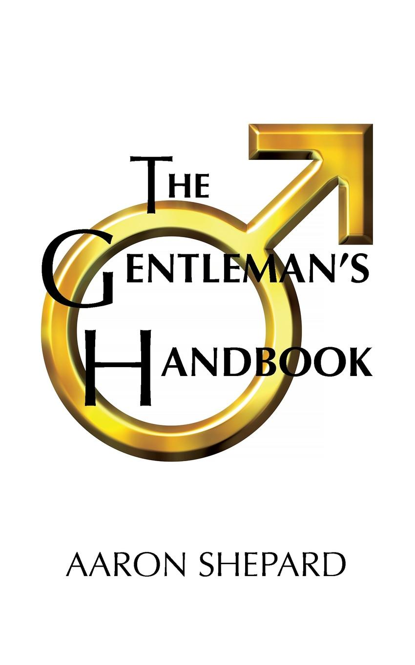 Aaron Shepard The Gentleman.s Handbook. A Guide to Exemplary Behavior, or Rules of Life and Love for Men Who Care a gentleman in moscow