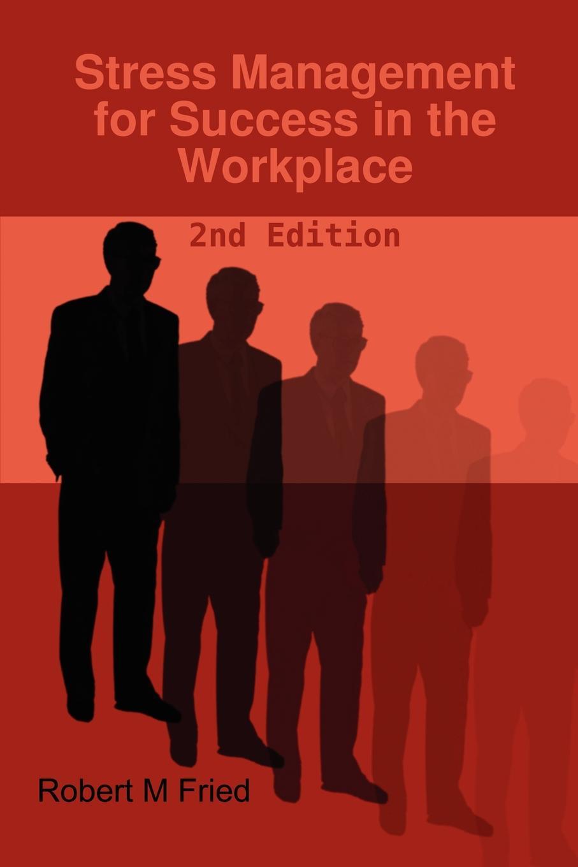 Robert M. Fried Stress Management for Success in the Workplace - 2nd Edition stress management for adolescents