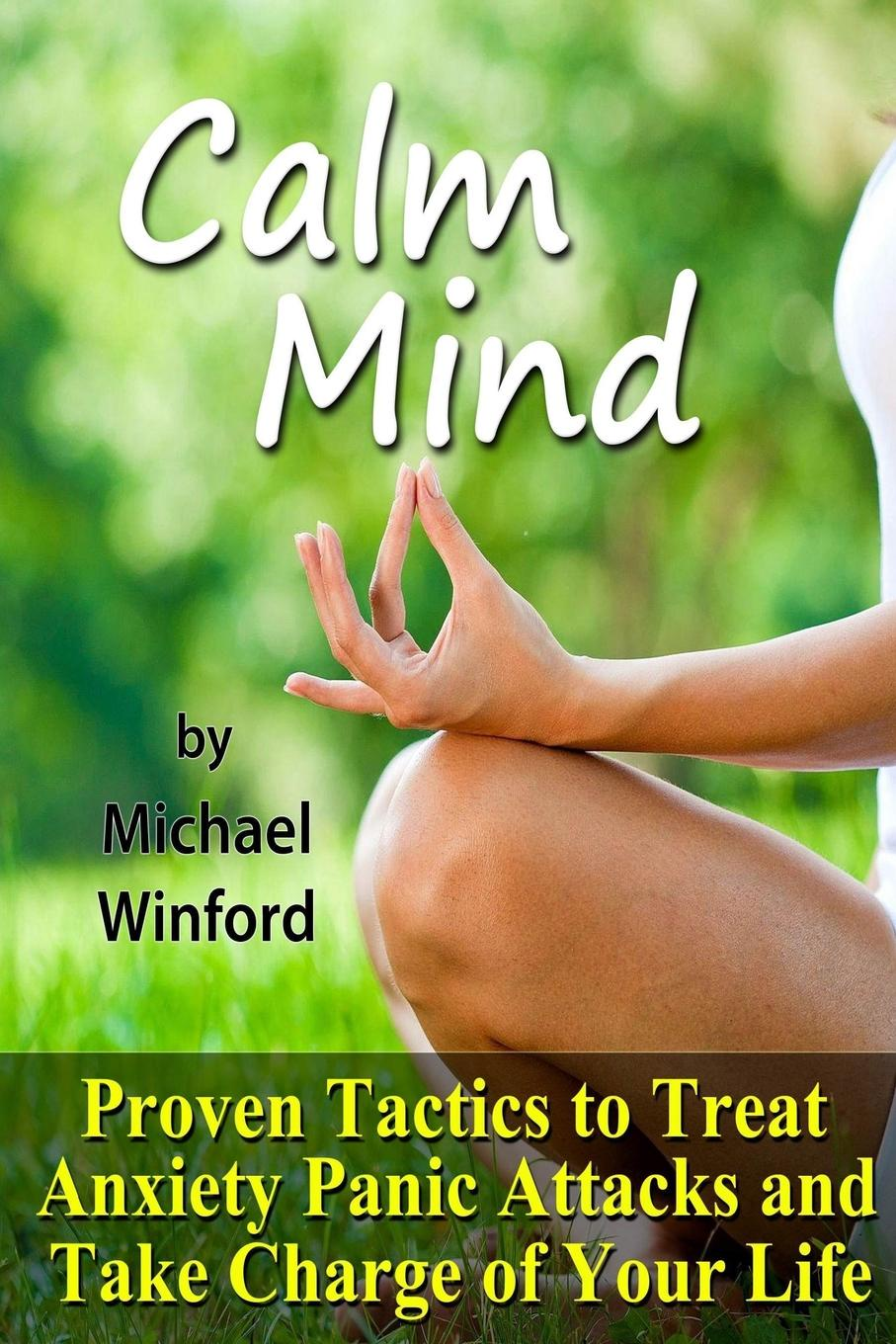 Michael Winford Calm Mind. Proven Tactics to Treat Anxiety Panic Attacks and Take Charge of Your Life exclusive patented waveform ces device treat anxiety depression
