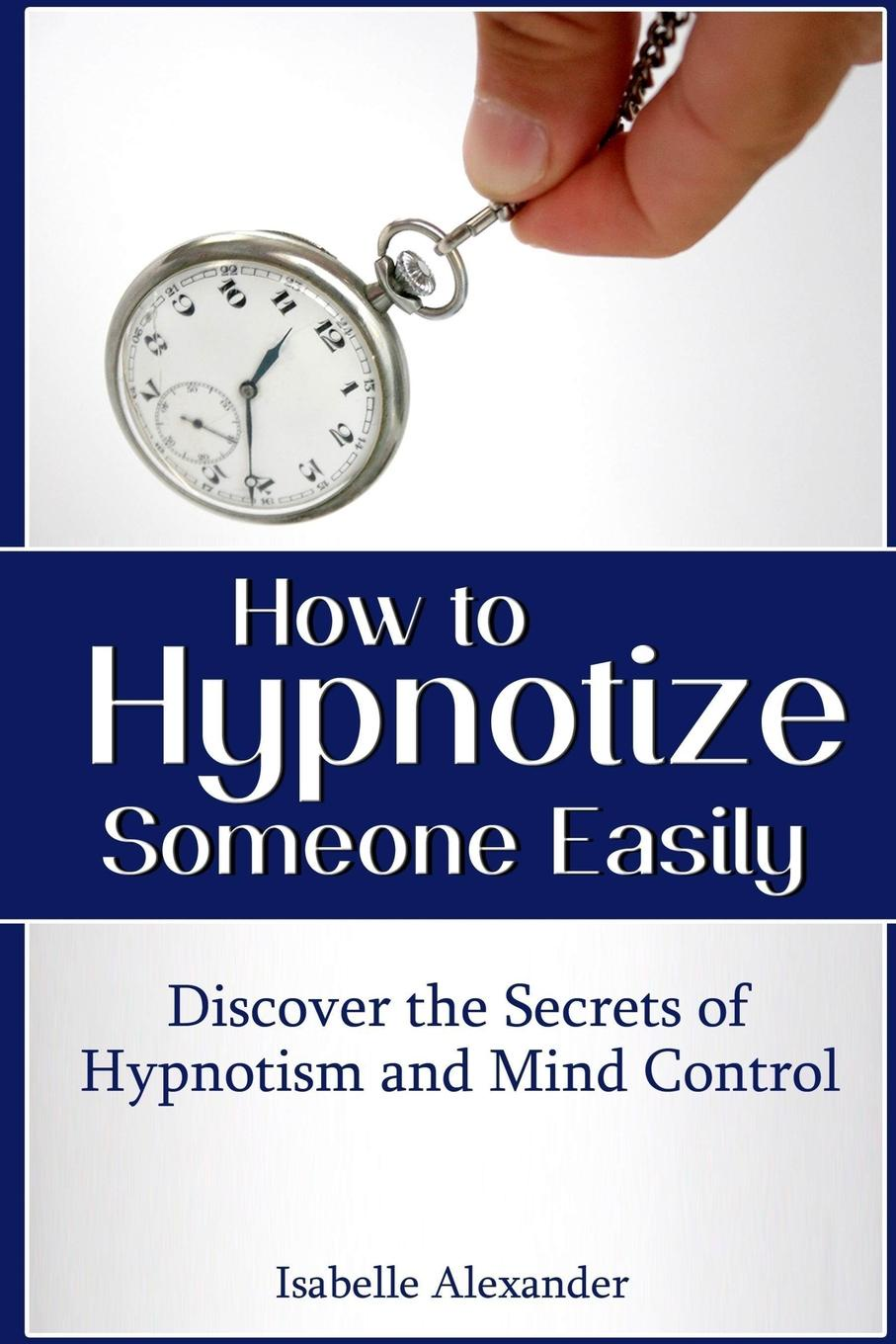 Isabelle Alexander How to Hypnotize Someone Easily. Discover the Secrets of Hypnotism and Mind Control roberta graziano food counselling how to motivate people to change eating habits