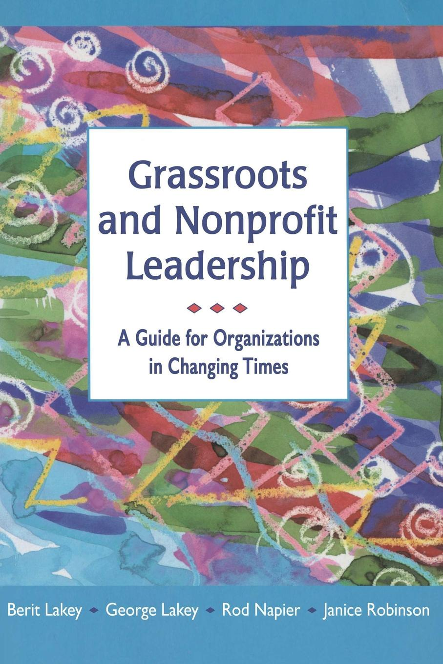 Berit Lakey, George Lakey, Rod Napier Grassroots and Nonprofit Leadership. A Guide for Organizations in Changing Times antoinette oglethorpe grow your geeks a handbook for developing leaders in high tech organisations