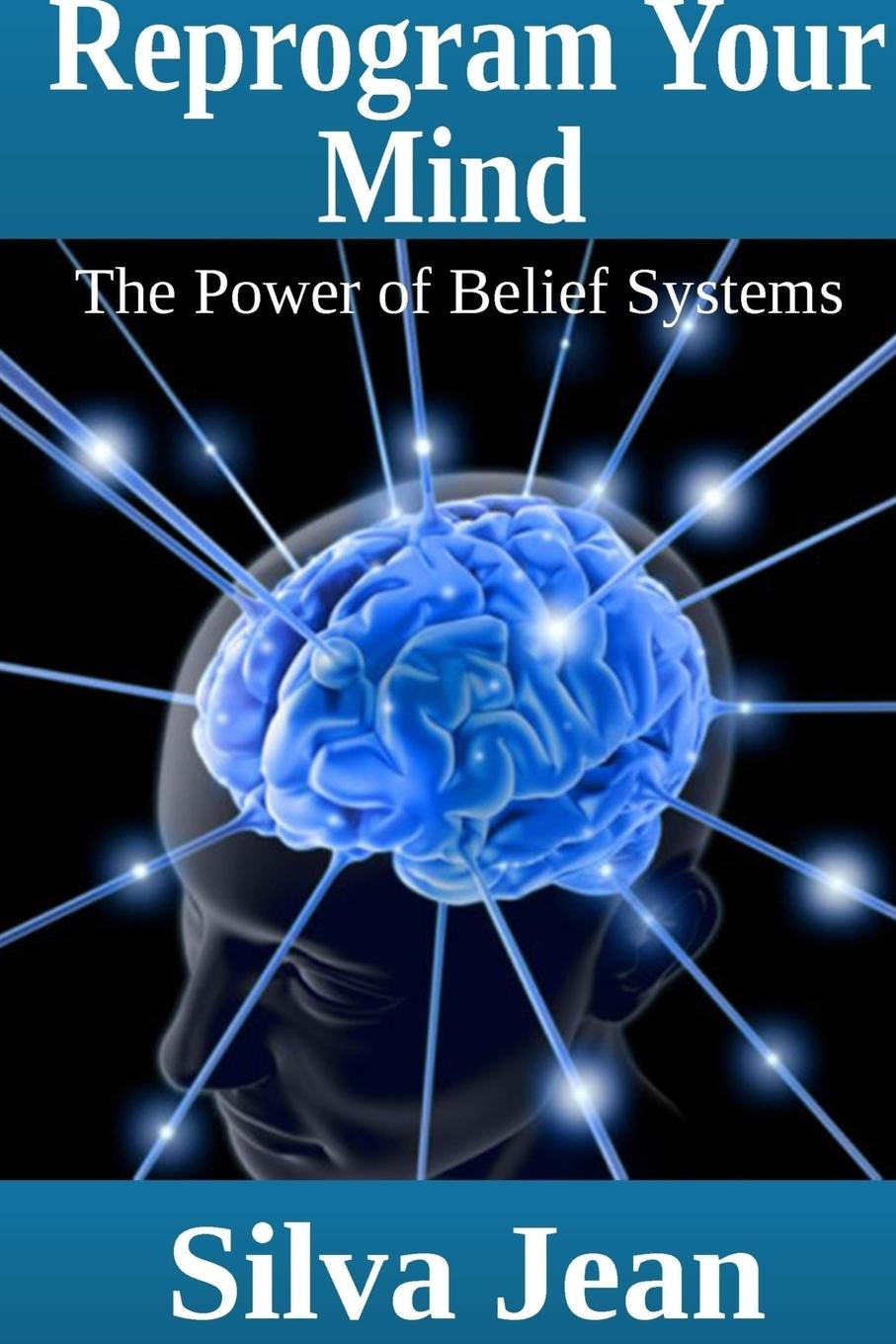 Silva Jean Reprogram Your Mind. The Power of Belief Systems irrational beliefs