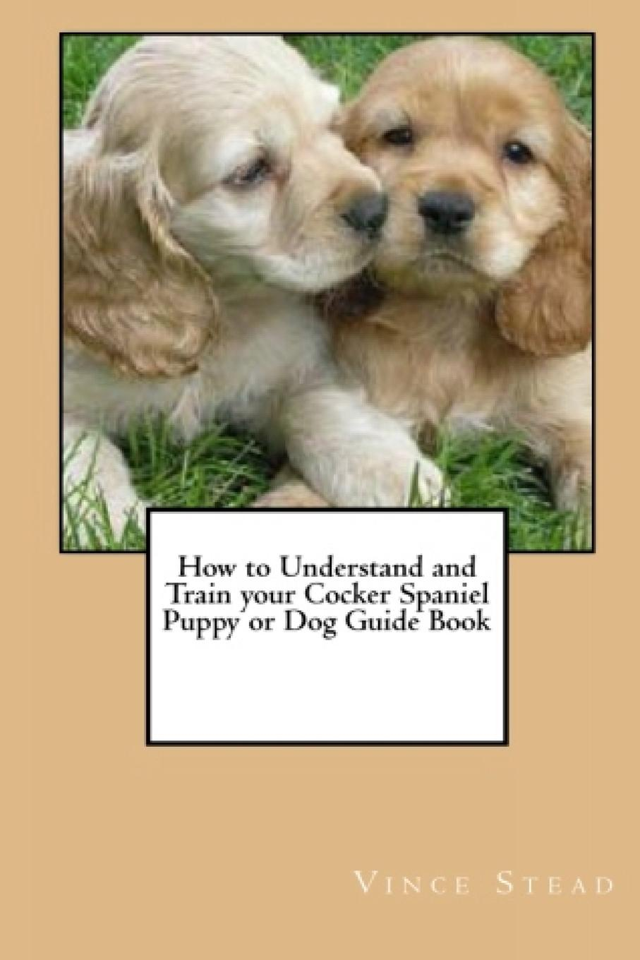 Vince Stead How to Understand and Train your Cocker Spaniel Puppy or Dog Guide Book vince stead how to understand and train your golden retriever puppy or dog