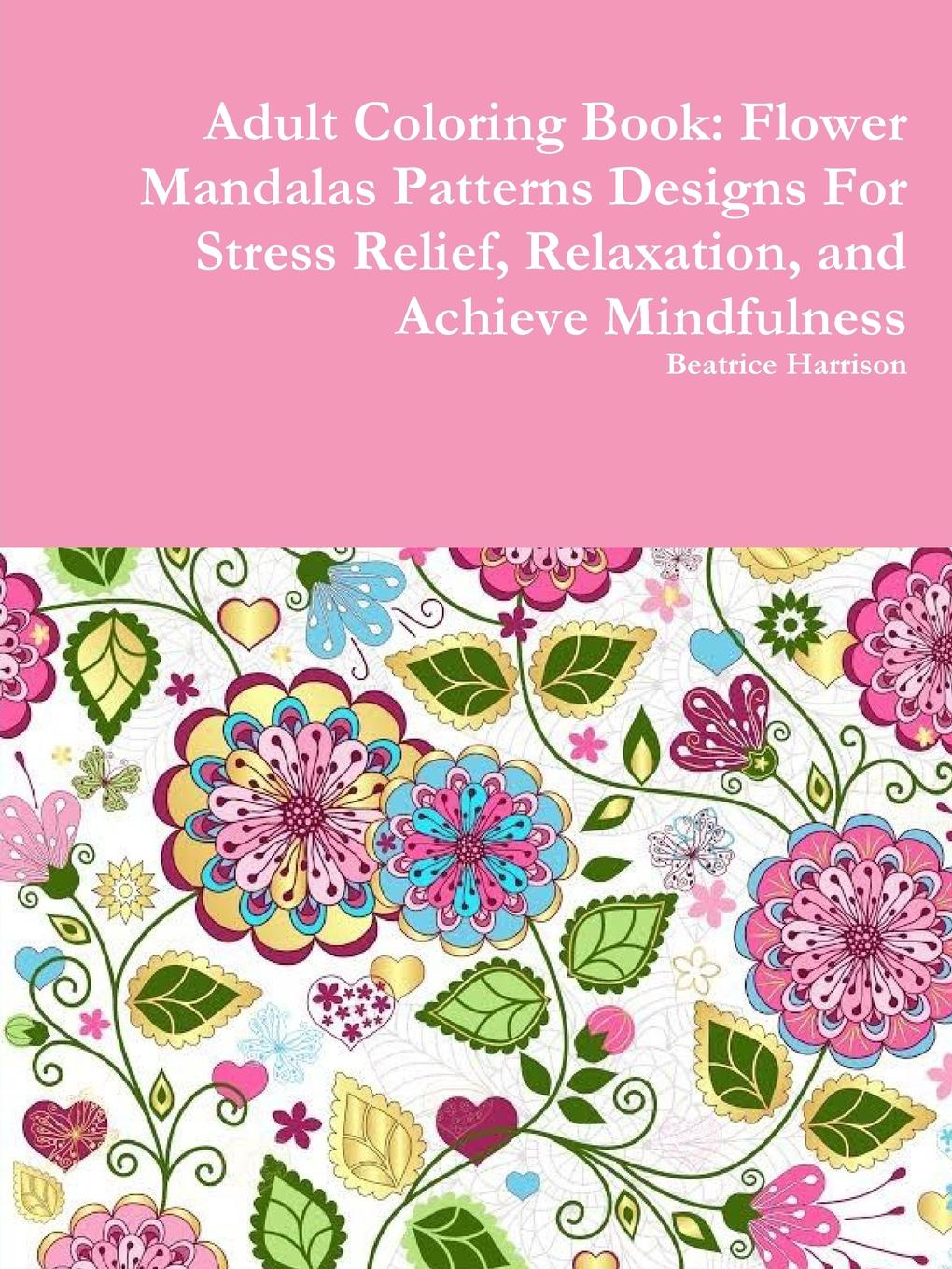 Beatrice Harrison Adult Coloring Book. Flower Mandalas Patterns Designs For Stress Relief, Relaxation, and Achieve Mindfulness jasmine taylor flower coloring an inspirational coloring book for adults
