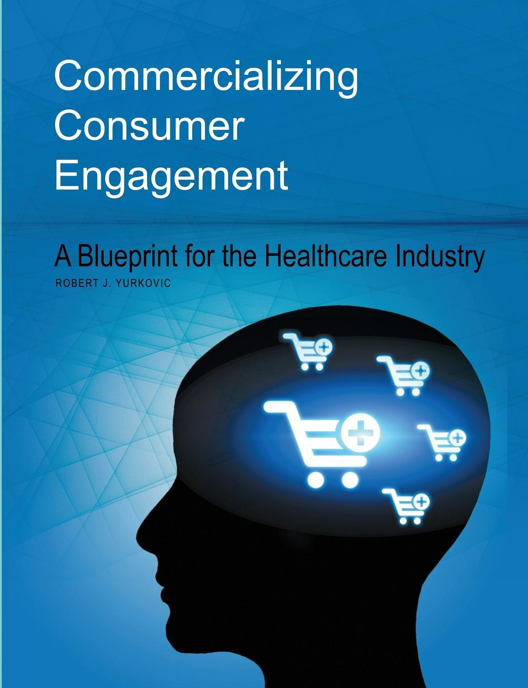 Robert J. Yurkovic Commercializing Consumer Engagement. A Blueprint for the Healthcare Industry savio chan china s super consumers what 1 billion customers want and how to sell it to them