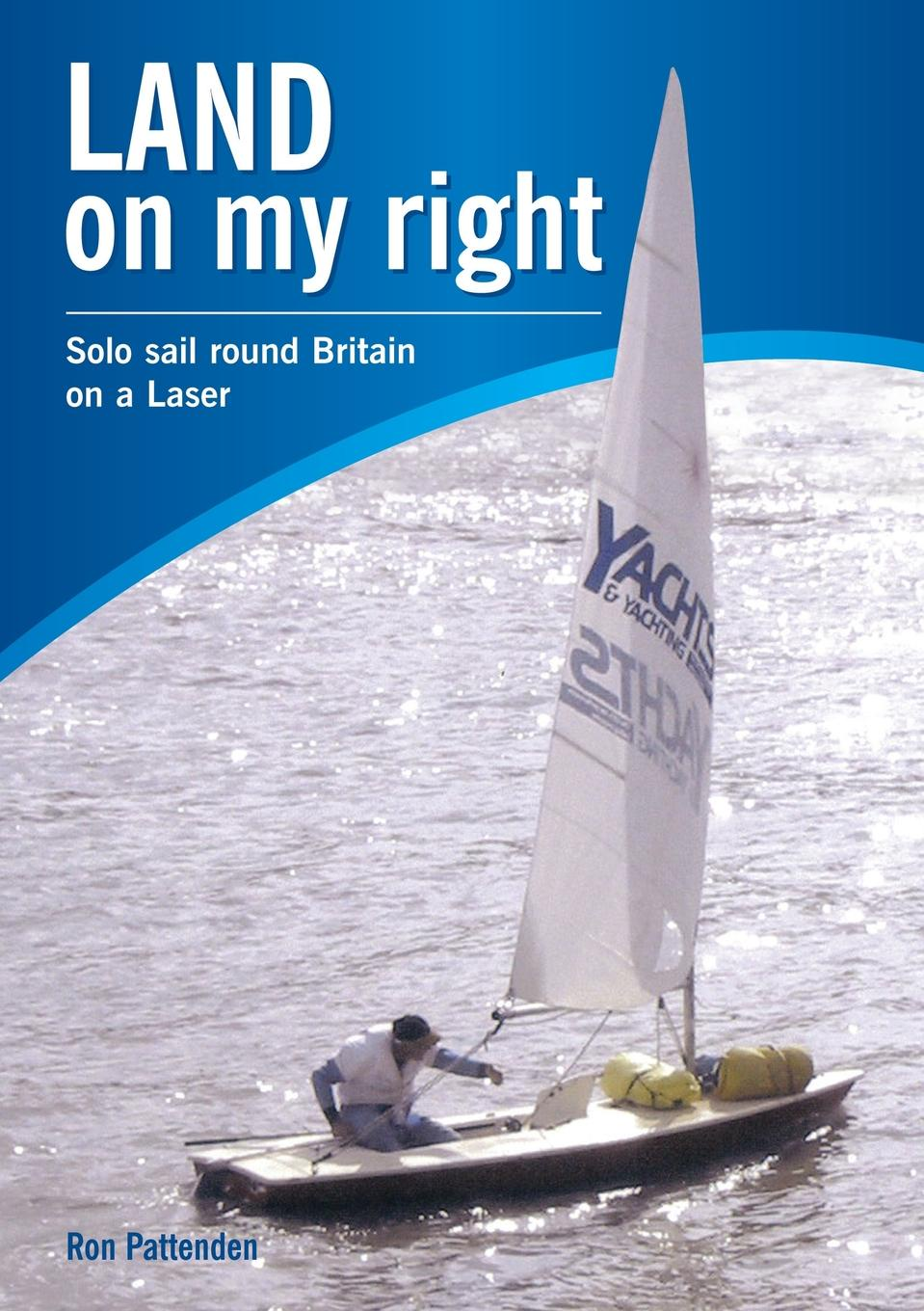 Ron Pattenden Land On My Right. Solo Sail Round Britain On A Laser цена