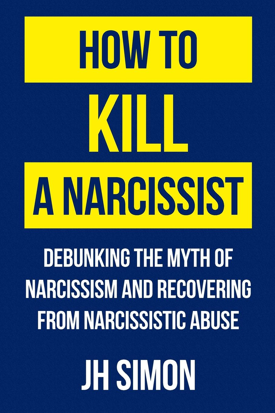 J.H. Simon How To Kill A Narcissist. Debunking The Myth Of Narcissism And Recovering From Narcissistic Abuse mike george being beyond belief 30 beliefs you will have to kill before they kill you