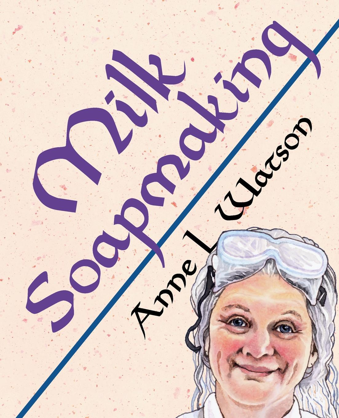 Anne L. Watson Milk Soapmaking. The Smart Guide to Making Milk Soap From Cow Milk, Goat Milk, Buttermilk, Cream, Coconut Milk, or Any Other Animal or Plant Milk fortunately the milk