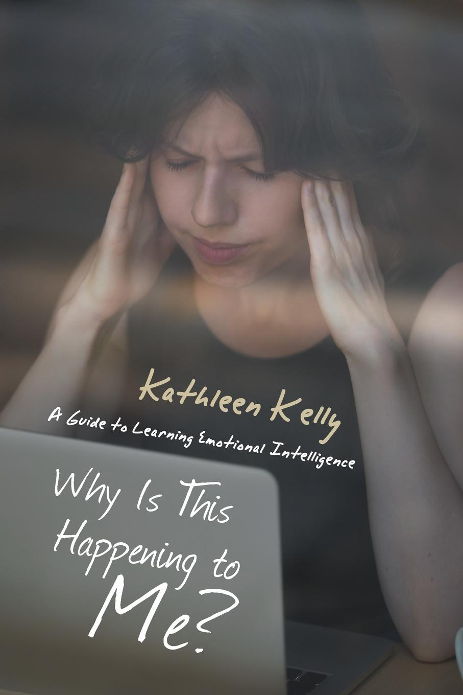 Kathleen Kelly Why Is This Happening to Me.. A Guide to Learning Emotional Intelligence me inc how to master the business of being you