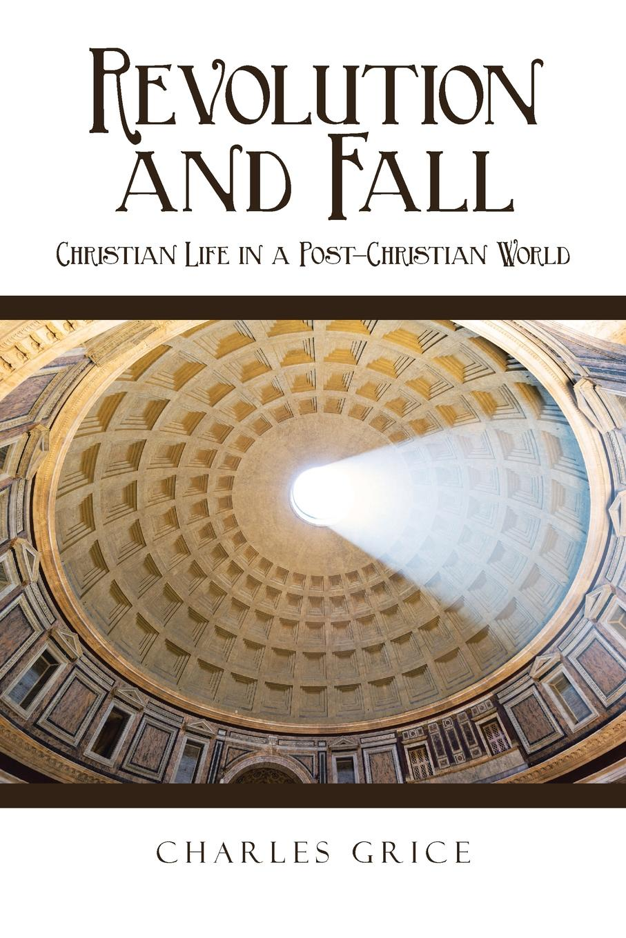 Charles Grice Revolution and Fall. Christian Life in a Post-Christian World jurgen habermas an awareness of what is missing faith and reason in a post secular age