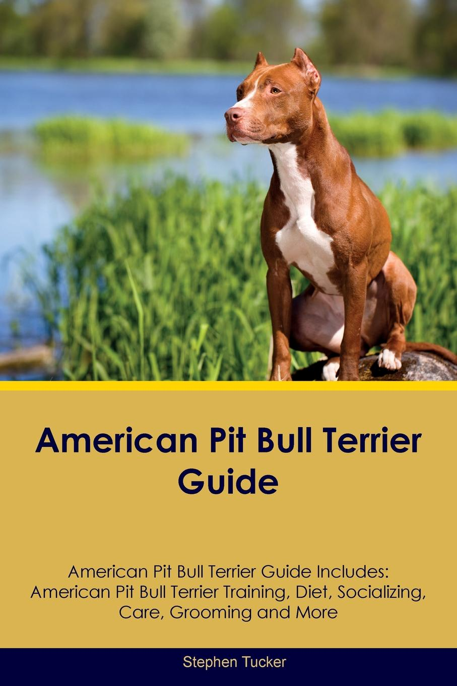 Stephen Tucker American Pit Bull Terrier Guide American Pit Bull Terrier Guide Includes. American Pit Bull Terrier Training, Diet, Socializing, Care, Grooming, Breeding and More pit p11253