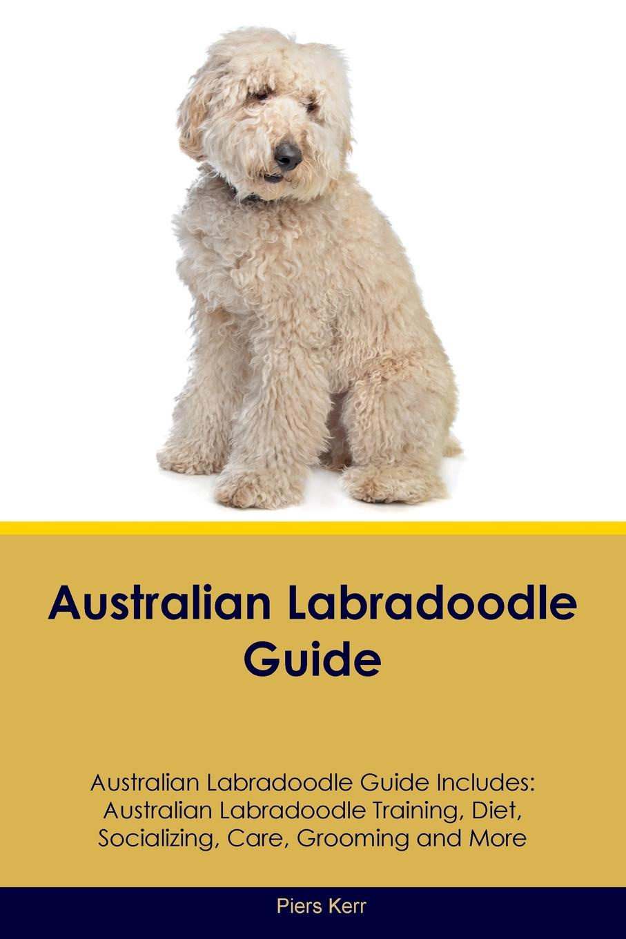 Piers Kerr Australian Labradoodle Guide. Australian Labradoodle Training, Diet, Socializing, Care, Grooming, Breeding and More n renton e family trusts a plain english guide for australian families of average means