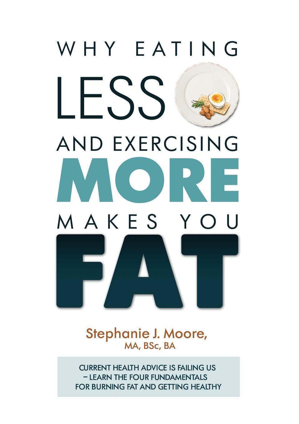 Stephanie J Moore Why Eating Less and Exercising More Makes You Fat. Current Health Advice is Failing Us - Learn the Four Fundamentals For Burning Fat and Getting Healthy body massager weight loss fat burning with 5 headers relax spin tone slimming lose weight burn fat full body massage device
