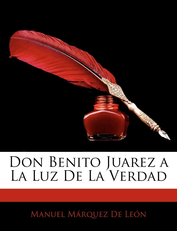 Manuel Márquez De León Don Benito Juarez a La Luz De La Verdad a life of benito juarez