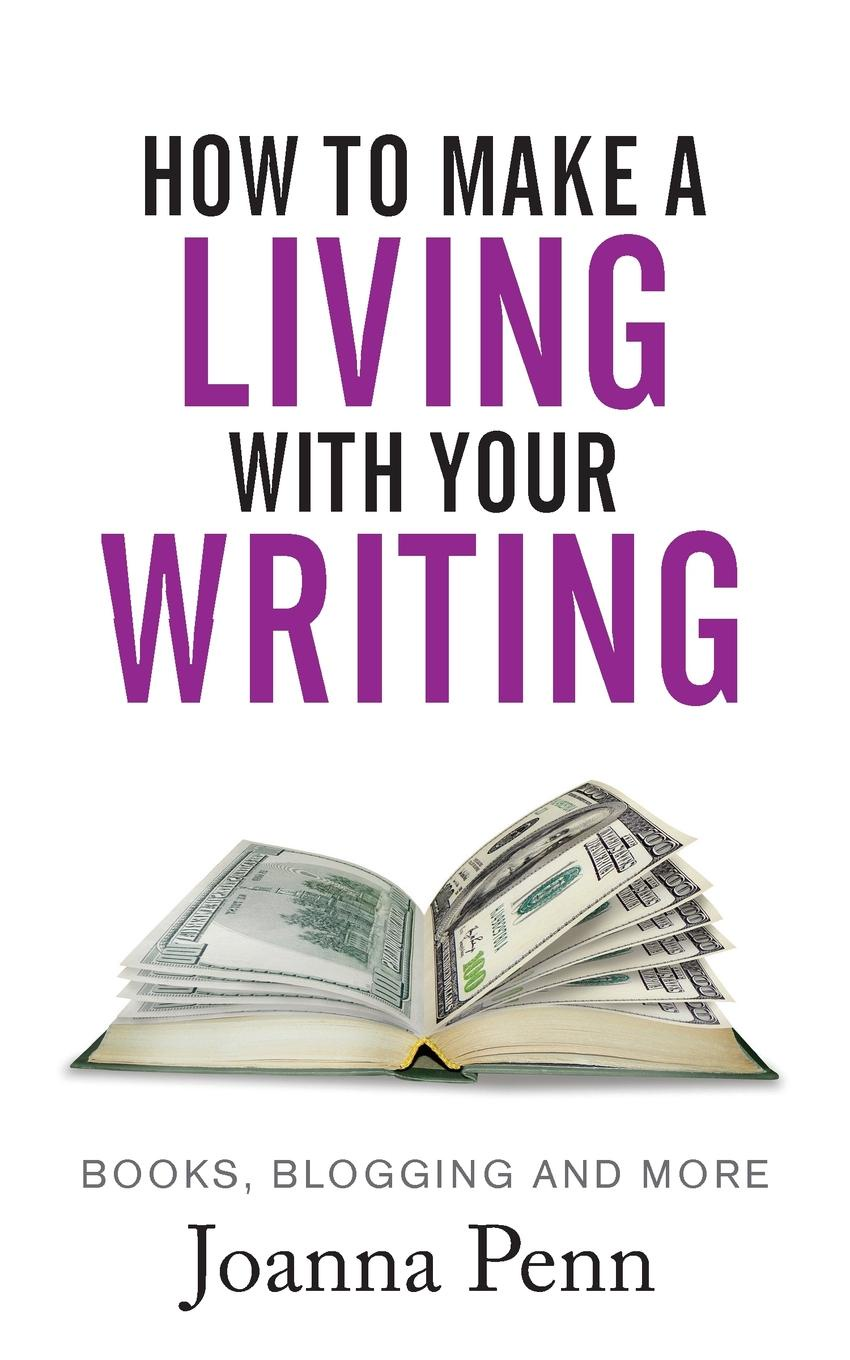 Joanna Penn How to Make a Living with your Writing. Books, Blogging and more michael roberto a unlocking creativity how to solve any problem and make the best decisions by shifting creative mindsets