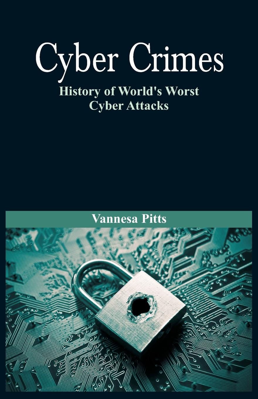 Vannesa Pitts Cyber Crimes. History of World.s Worst Cyber Attacks