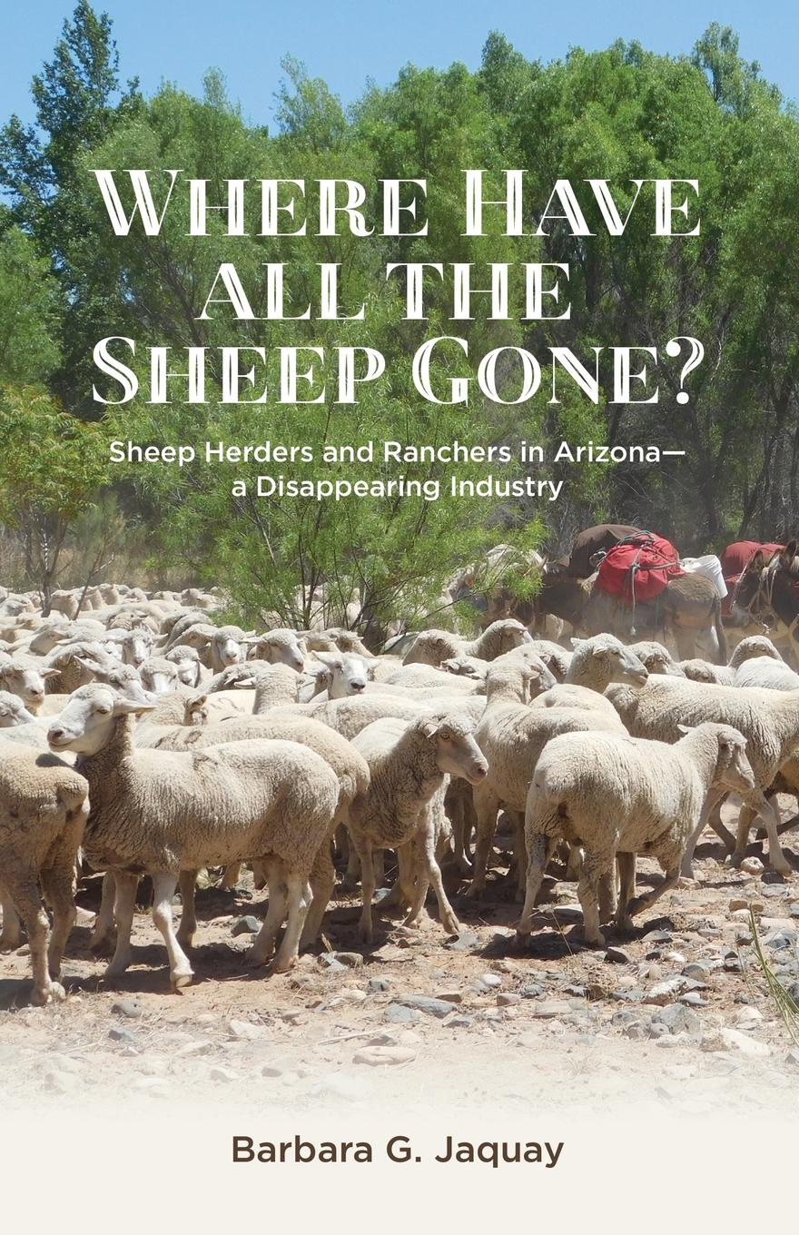 Barbara G. Jaquay Where Have All the Sheep Gone.. Sheepherders and Ranchers in Arizona -- A Disappearing Industry недорго, оригинальная цена