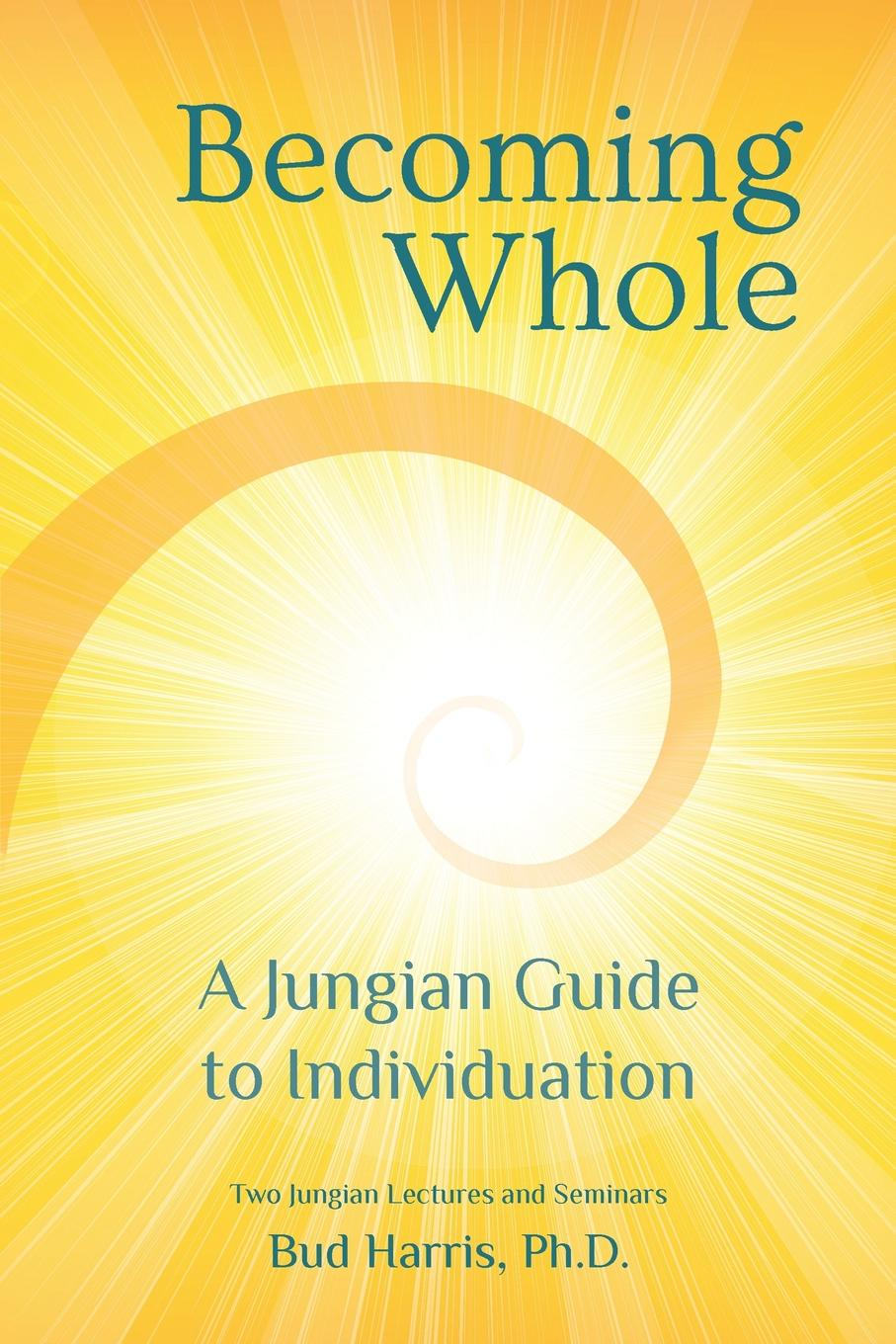 Ph.D. Bud Harris Becoming Whole. A Jungian Guide to Individuation