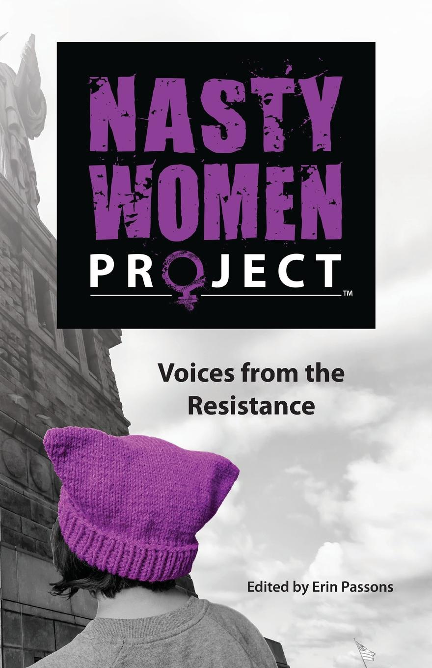 The Nasty Women Project. Voices from the Resistance