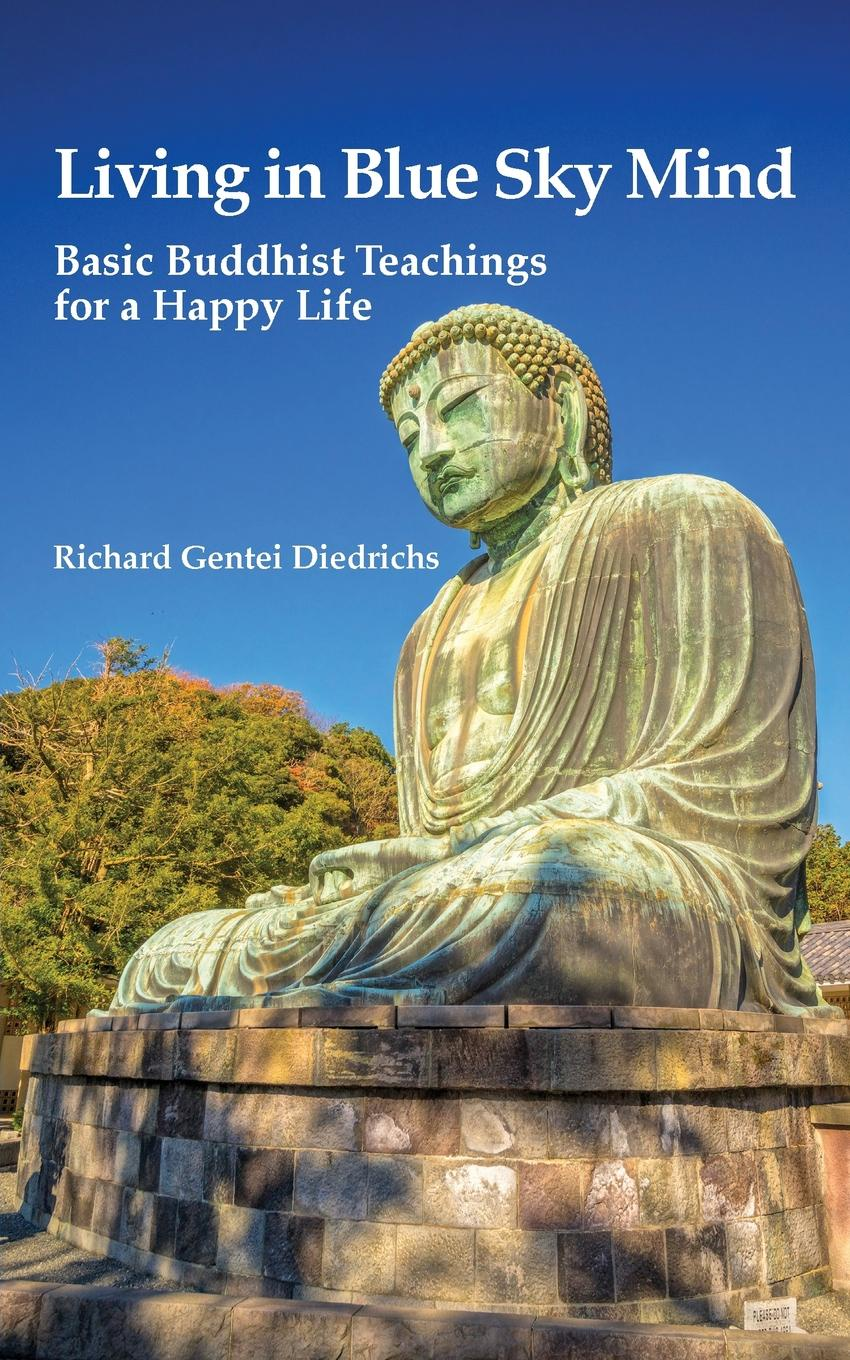 Richard Gentei Diedrichs Living in Blue Sky Mind. Basic Buddhist Teachings for a Happy Life a complete guide to the buddhist path