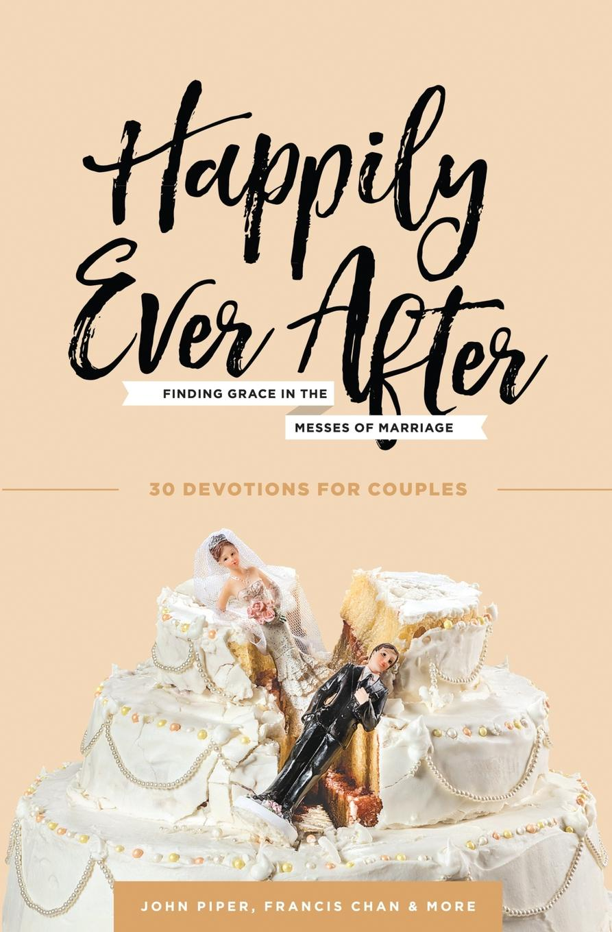 John Piper, Francis Chan, Nancy DeMoss Wolgemuth Happily Ever After. Finding Grace in the Messes of Marriage love sex and happily ever after