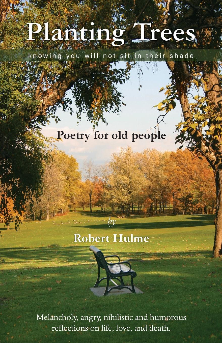 Robert Hulme Planting Trees - Knowing You Will Not Sit In Their Shade. Poetry for Old People scharff robert c philosophy of technology the technological condition an anthology isbn 9781118722718