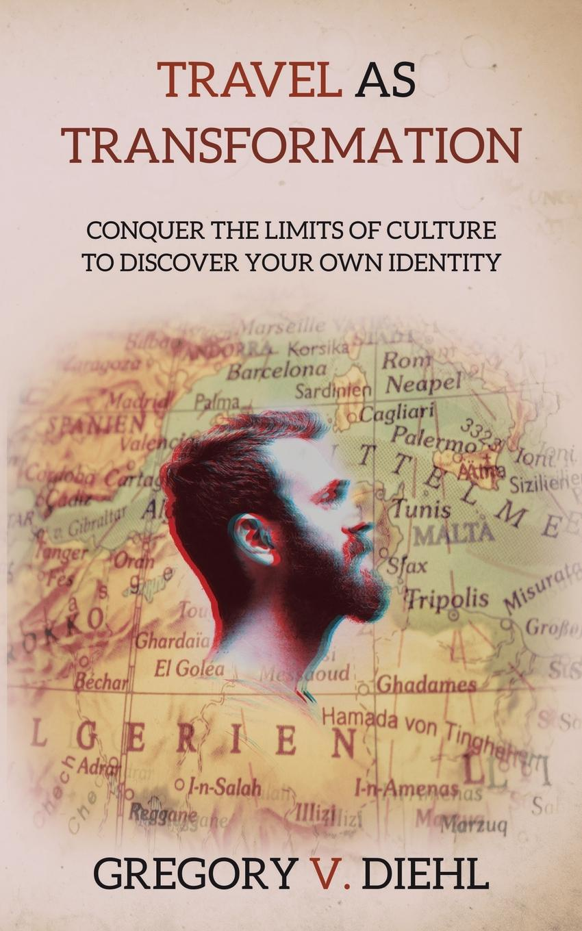 Gregory V. Diehl Travel As Transformation. Conquer the Limits of Culture to Discover Your Own Identity