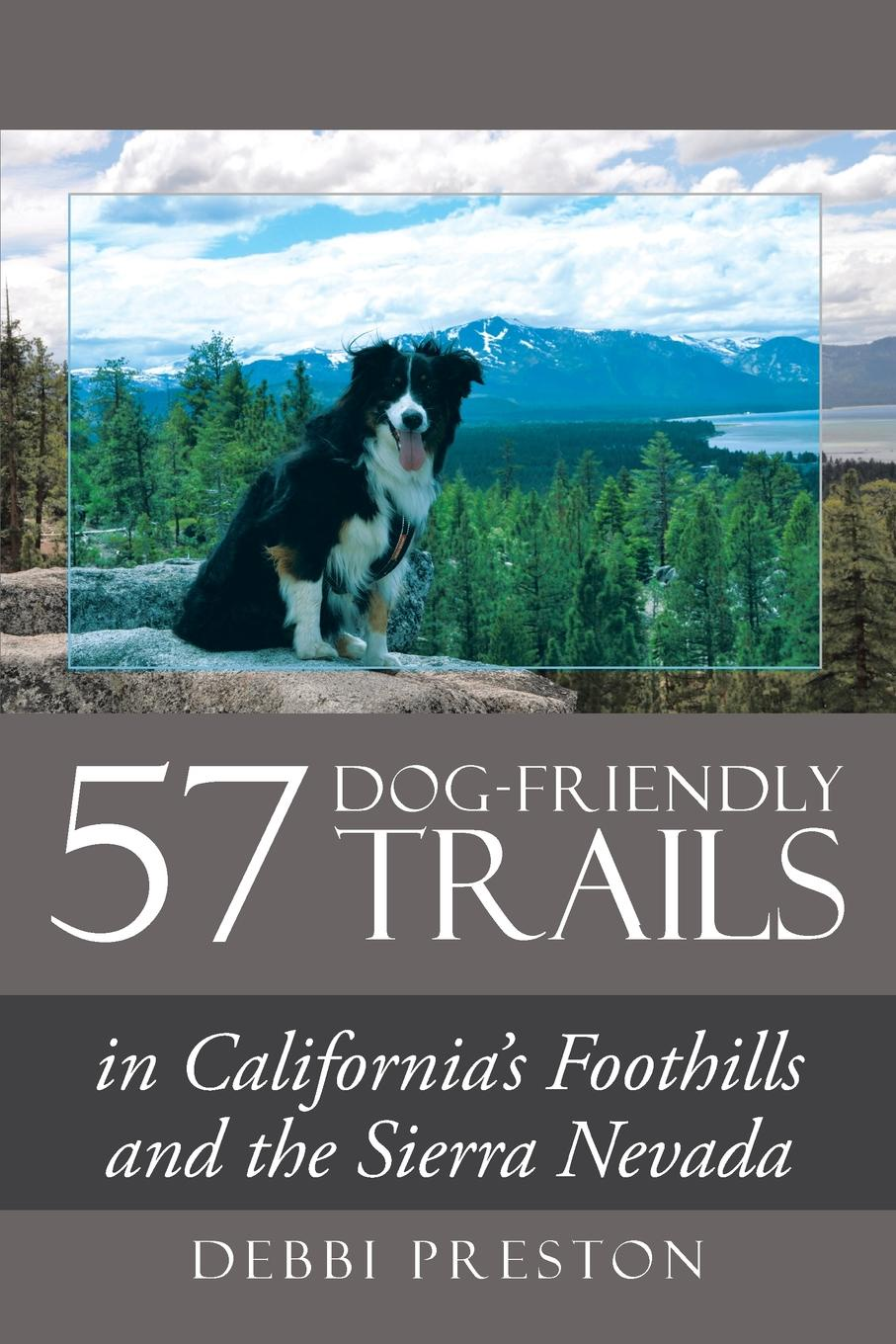 Debbi Preston 57 Dog-Friendly Trails. in California.s Foothills and the Sierra Nevada john brooker the happiest trails