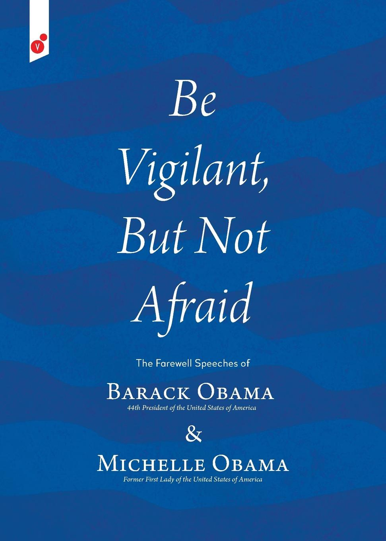 Barack Obama, Michelle Obama Be Vigilant But Not Afraid. The Farewell Speeches of Barack Obama and Michelle Obama barack obama