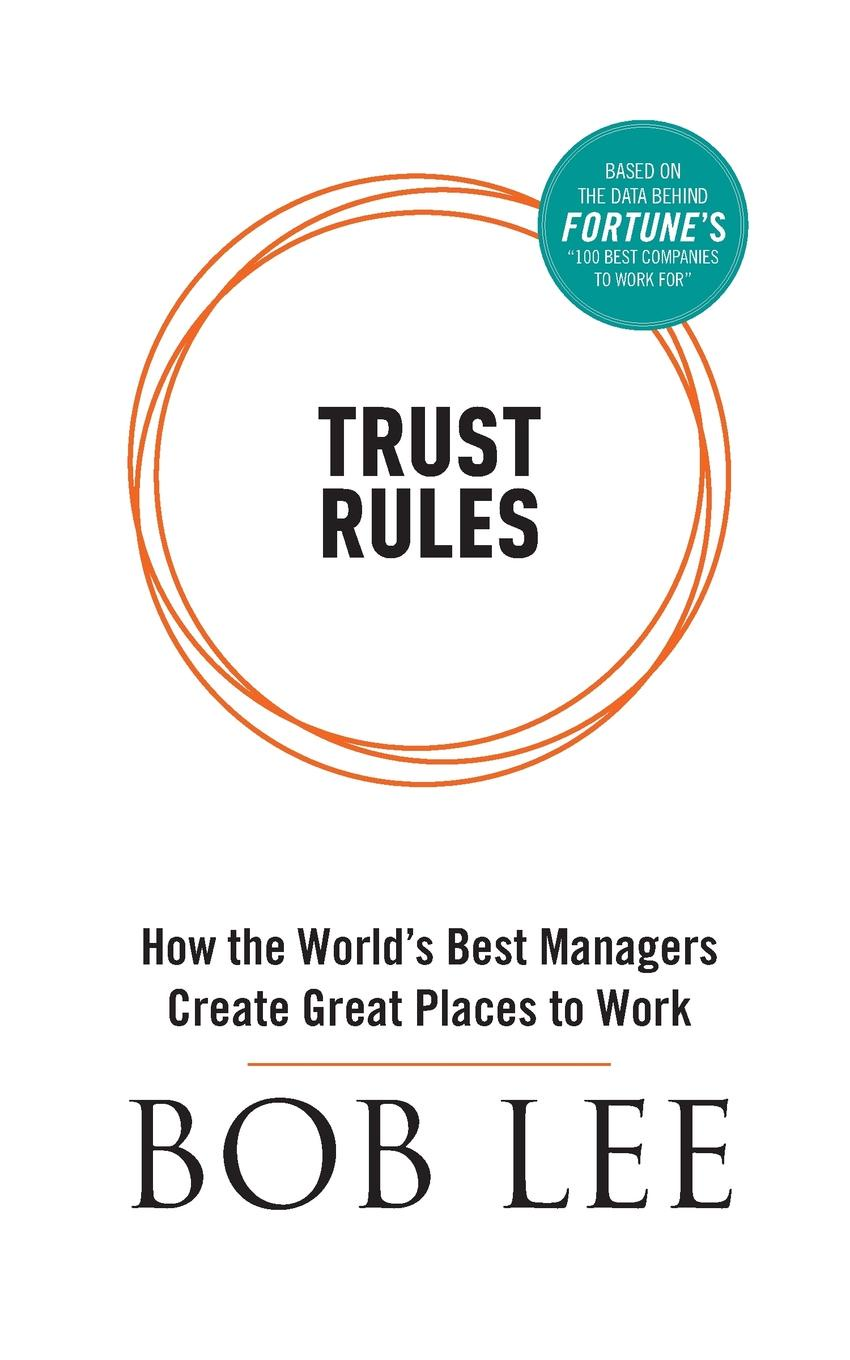 Bob Lee Trust Rules sherwyn morreale building the high trust organization strategies for supporting five key dimensions of trust