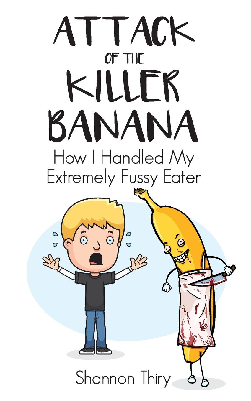 Shannon Thiry Attack of the Killer Banana. How I Handled My Extremely Fussy Eater jon mcgregor this isn't the sort of thing that happens to someone like you
