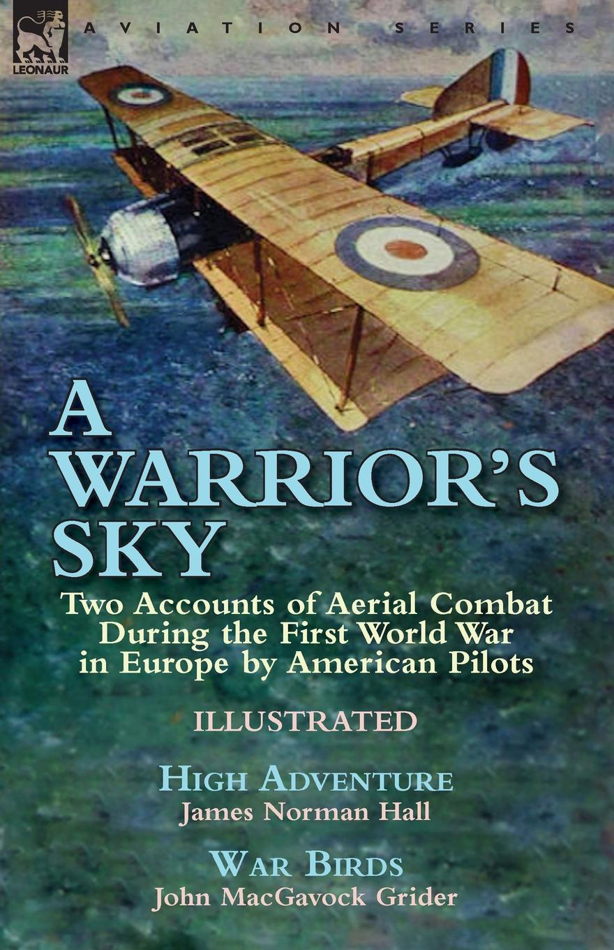 James Norman Hall, John MacGavock Grider A Warrior.s Sky. Two Accounts of Aerial Combat During the First World War in Europe by American Pilots-High Adventure by James Norman Hall . War Birds by John MacGavock Grider genet edmond charles war letters of edmond genet the first american aviator killed flying the stars and stripes