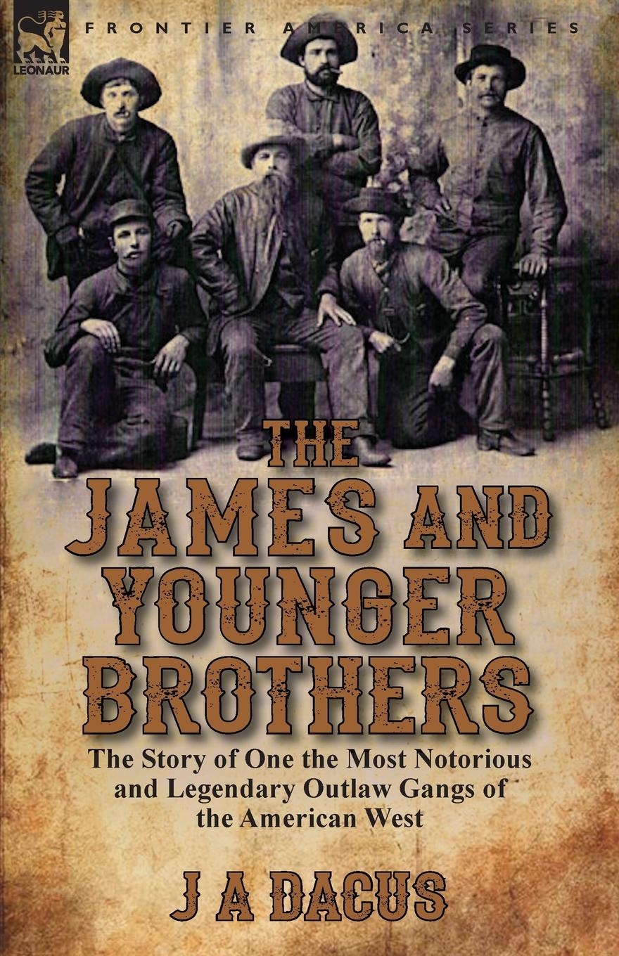J. A. Dacus The James and Younger Brothers. the Story of One the Most Notorious and Legendary Outlaw Gangs of the American West phillip j morledge the many legends of jesse james