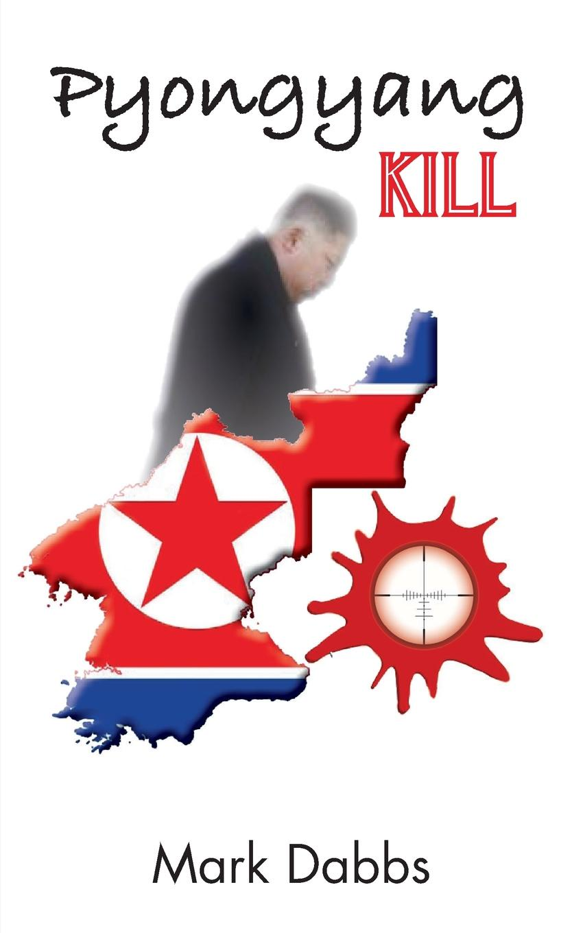 Mark Dabbs Pyongyang Kill kim jong il s leadership of north korea