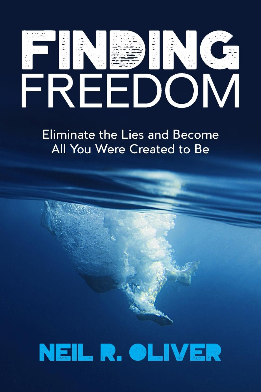 Neil R Oliver Finding Freedom. Eliminate the Lies and Become All You Were Created to Be
