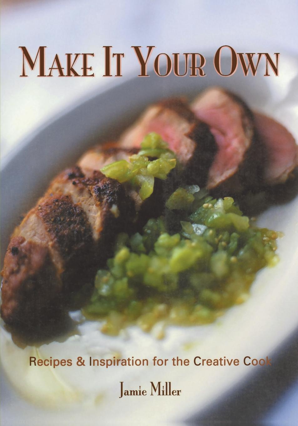 Jamie Miller Make It Your Own. Recipes . Inspiration for the Creative Cook