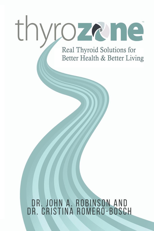 John A. Robinson, Cristina Romero-Bosch ThyroZone. Real Thyroid Solutions for Better Health and Better Living недорго, оригинальная цена