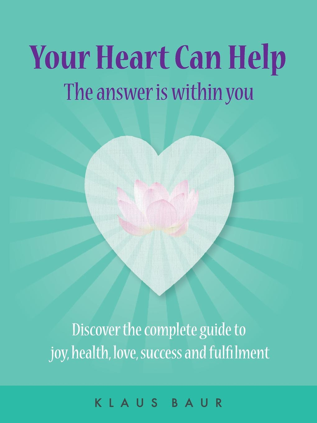 Klaus Baur Your Heart Can Help - The Answer Is Within You. Discover the complete guide to joy, health, love, success and fulfilment creativity in life is directed by the heart