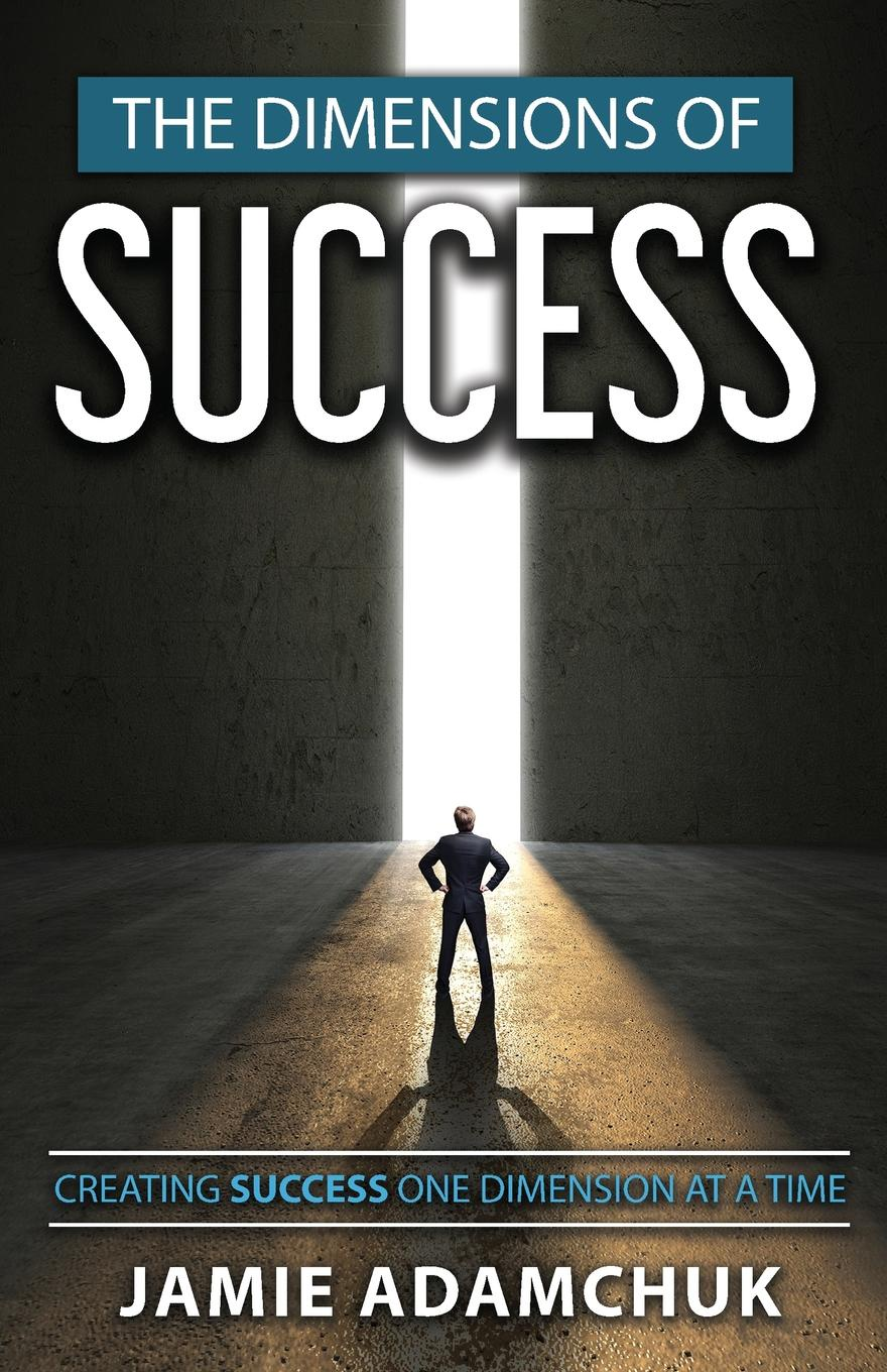 Jamie Adamchuk The Dimensions of Success. Creating Success One Dimension at a Time al trumpa love and grow rich 17 golden rules for your success original pack
