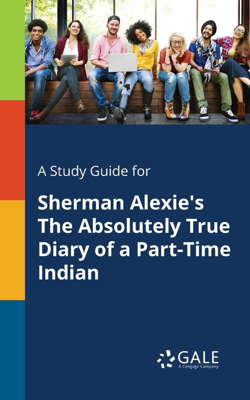 Cengage Learning Gale A Study Guide for Sherman Alexie.s The Absolutely True Diary of a Part-Time Indian