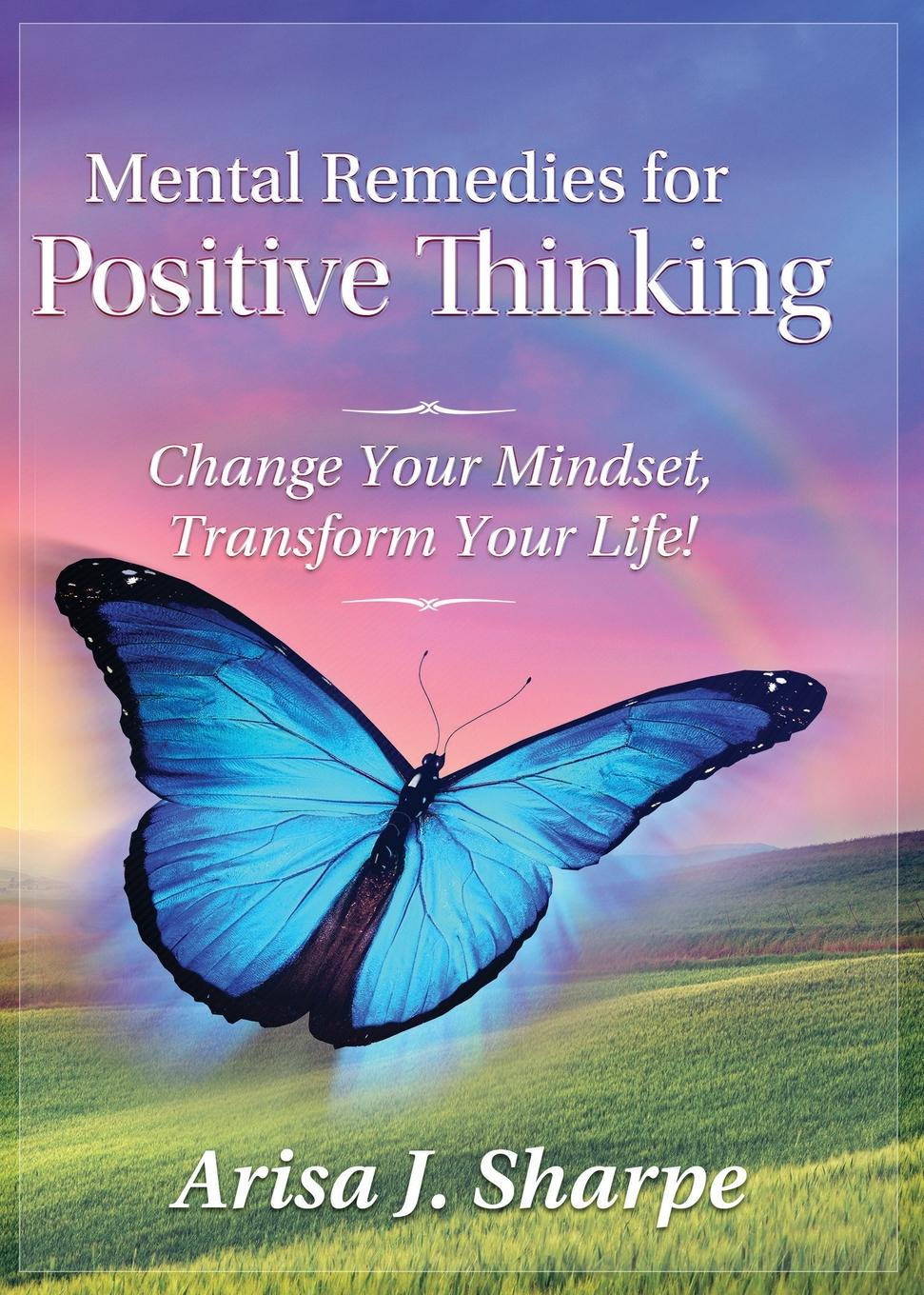 Arisa J. Sharpe Mental Remedies for Positive Thinking. Change Your Mindset, Transform Your Life. ken blanchard the energy bus 10 rules to fuel your life work and team with positive energy