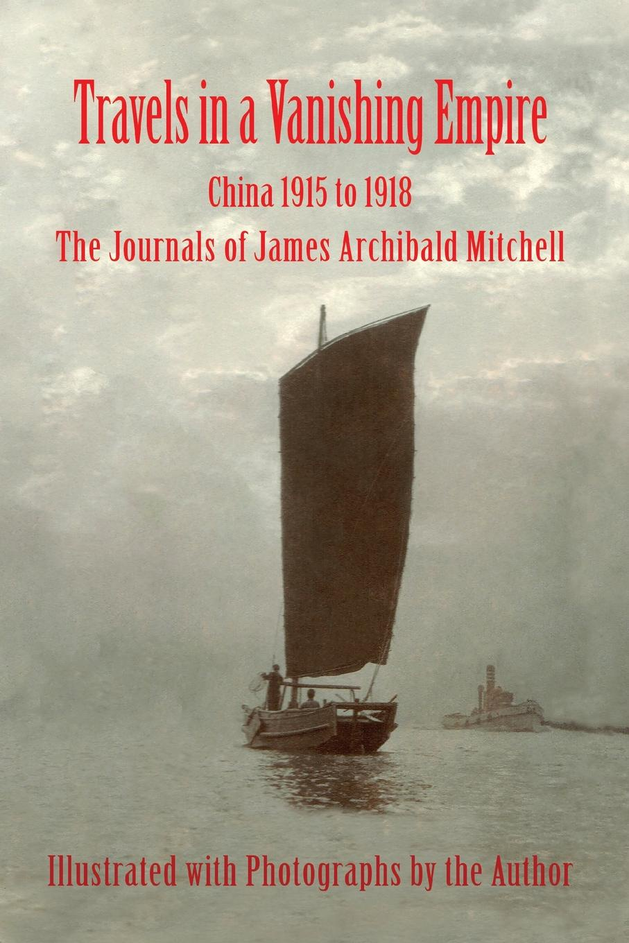 James A Mitchell Travels in a Vanishing Empire, China 1915 to 1918. The Journals of James Archibald Mitchell