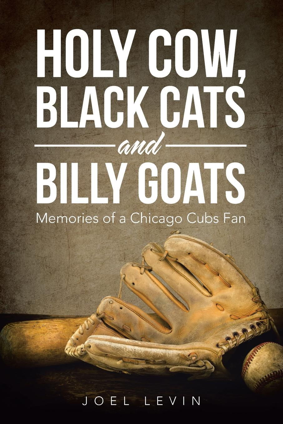 Joel Levin Holy Cow, Black Cats and Billy Goats. Memories of a Chicago Cubs Fan
