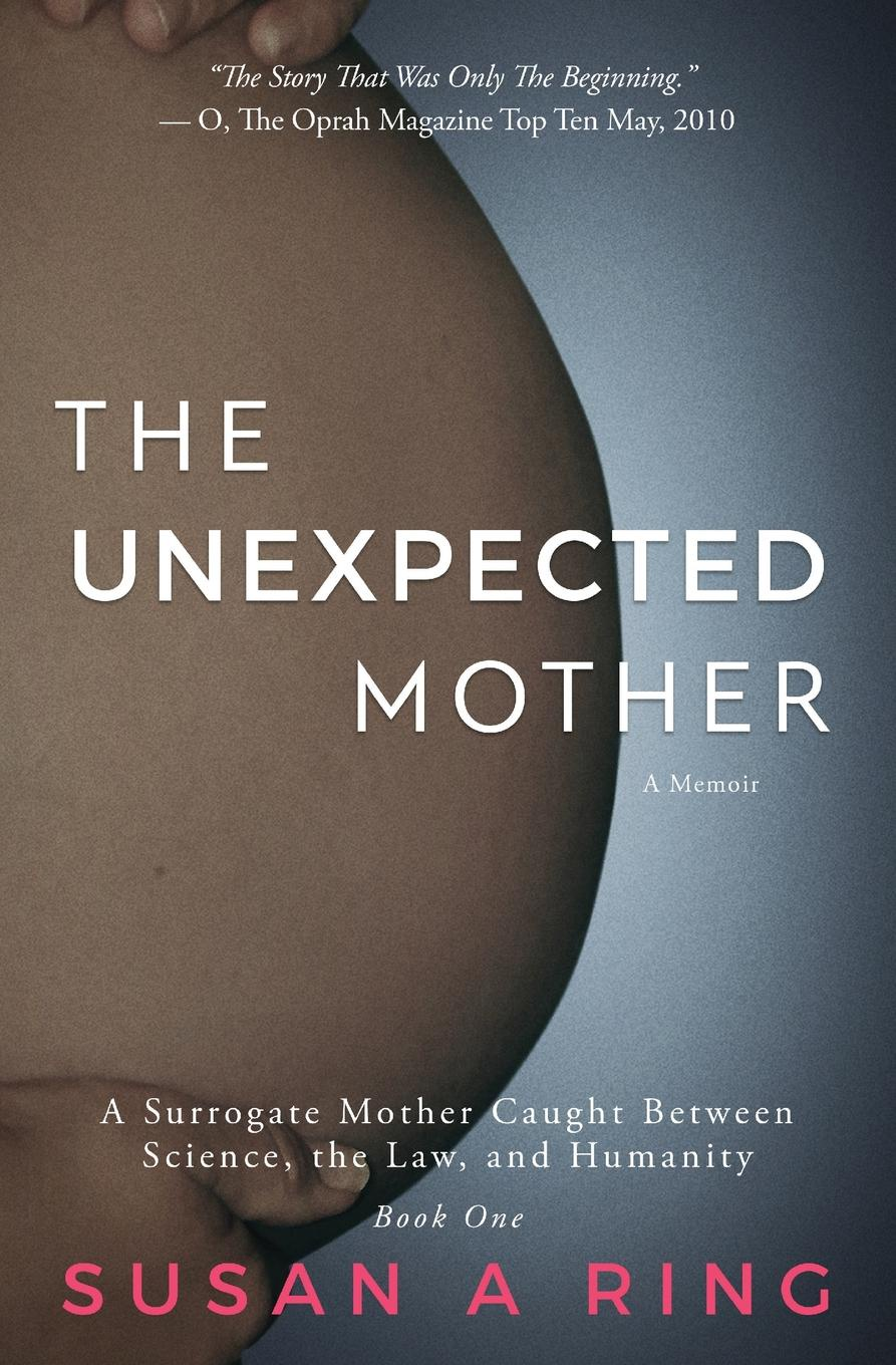 Susan A Ring The Unexpected Mother. A Surrogate Mother Caught Between Science, the Law, and Humanity baby bump twins and triplets edition the