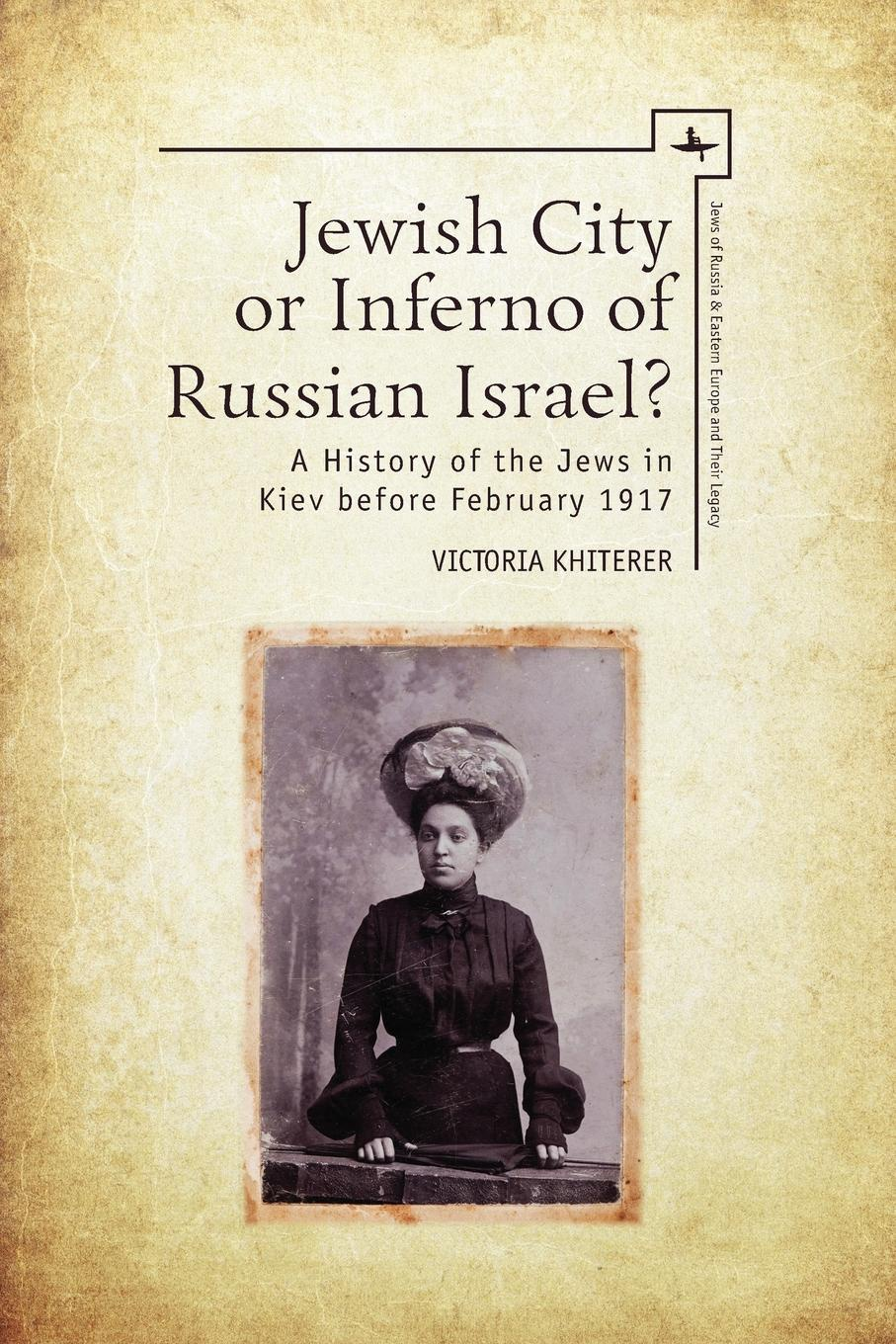 Victoria Khiterer Jewish City or Inferno of Russian Israel.. A History of the Jews in Kiev before February 1917 gustav karpeles a sketch of jewish history
